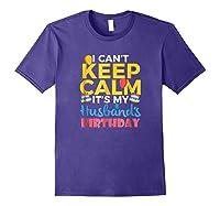 I Cant Keep Calm Its My Husbands Birthday Shirt Purple