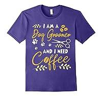 Am A Dog Groomer And Need Coffee Happy Dad Mom Shirts Purple