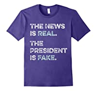The News Is Real The President Is Fake Anti Trump T Shirt Purple