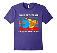 Don T Cry For Me I M Already Dead T Shirt Purple
