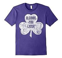 Alcohol You Later T Shirt Saint Patrick Day Gift Shirt Purple