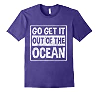 Go Get It Out Of The Ocean T Shirt T-shirt Purple