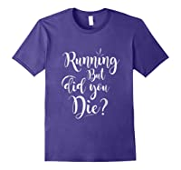 Running But Did You Die? Funny T-shirt Purple
