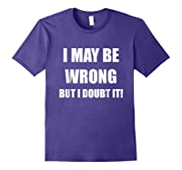 I May Be Wrong But I Doubt It Shirt Purple