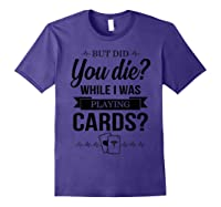 But Did You Die While I Was Playing Cards Tshirt For Nurse Purple