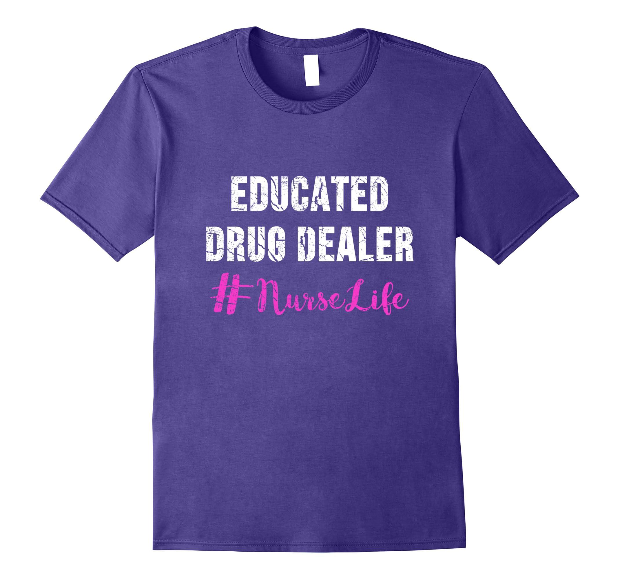 Educated Drug Dealer Nurse Life Shirt – Funny Nurse Gifts-Awarplus