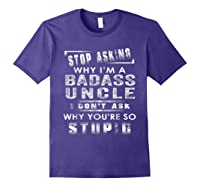 Stop Asking Why I'm A Badass Uncle I Don't Ask Why Shirts Purple