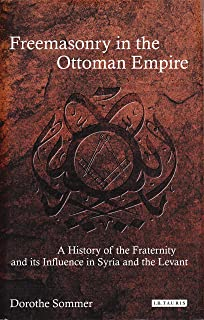 Freemasonry in the Ottoman Empire: A History of the Fraternity and its Influence in Syria and the Levant (Library of Ottoman Studies)