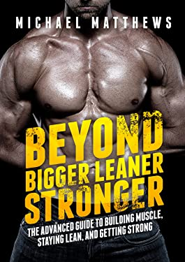 Beyond Bigger Leaner Stronger: The Advanced Guide to Building Muscle, Staying Lean, and Getting Strong (Muscle for Life Book 5)