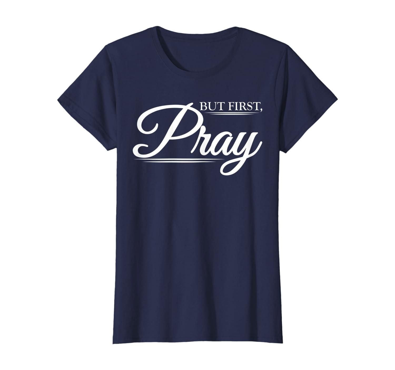 But First PRAY Christian Inspirational Message T-shirt