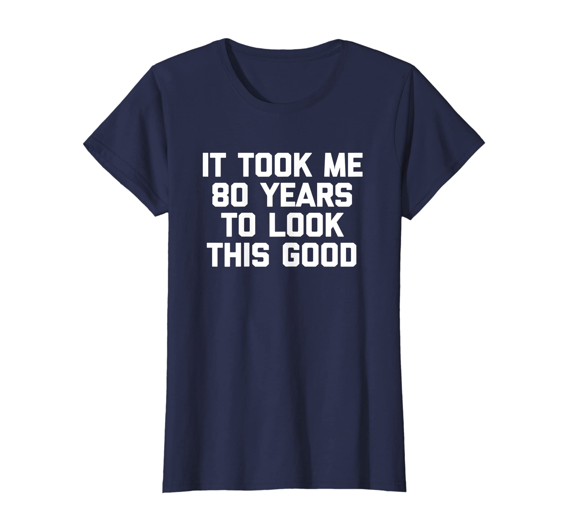 57a1e54d3 Amazon.com: It Took Me 80 Years To Look This Good T-Shirt 80th birthday:  Clothing