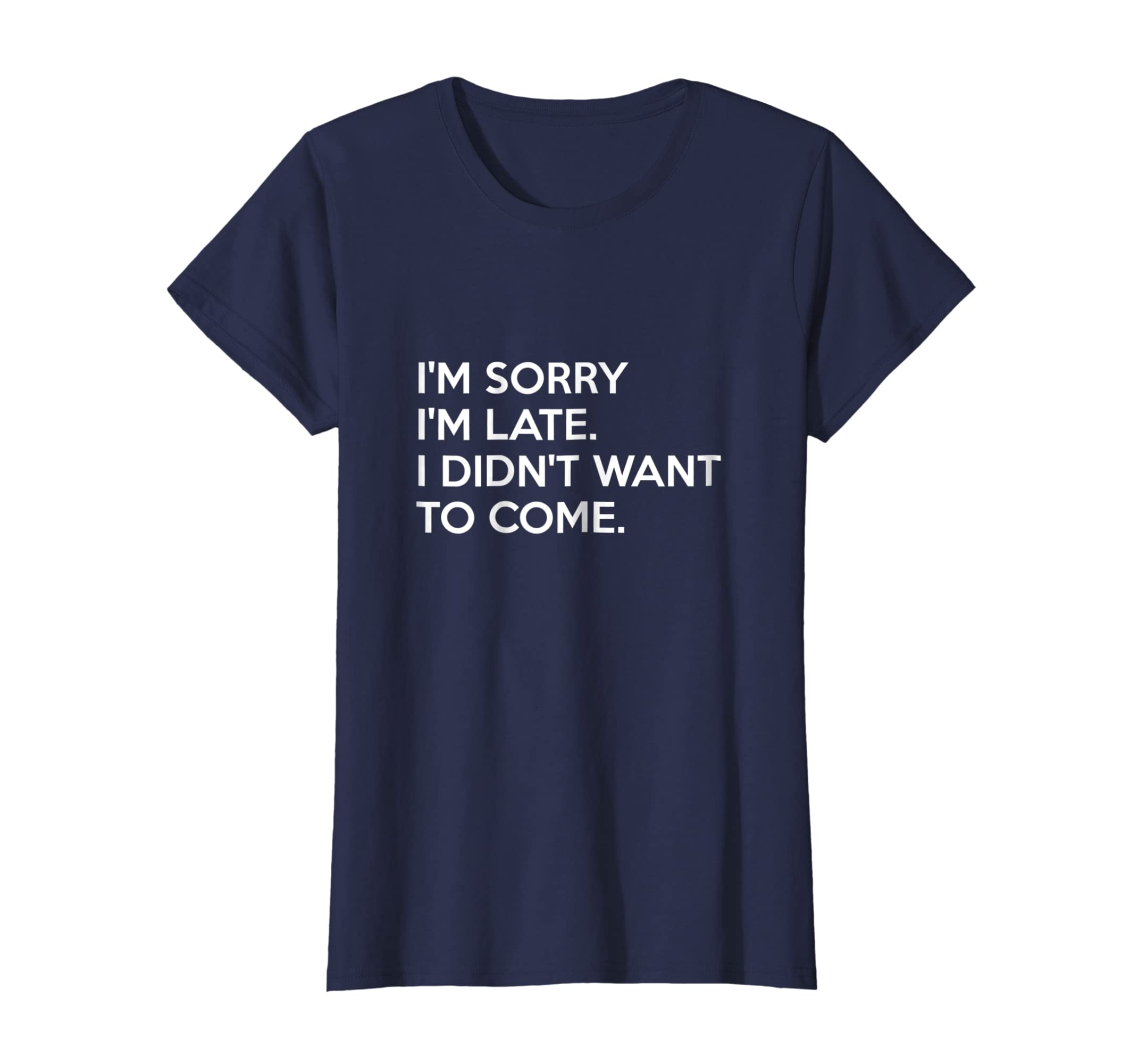 8d84f792 Amazon.com: I'm Sorry I'm Late I Didn't Want To Come T-Shirt: Clothing