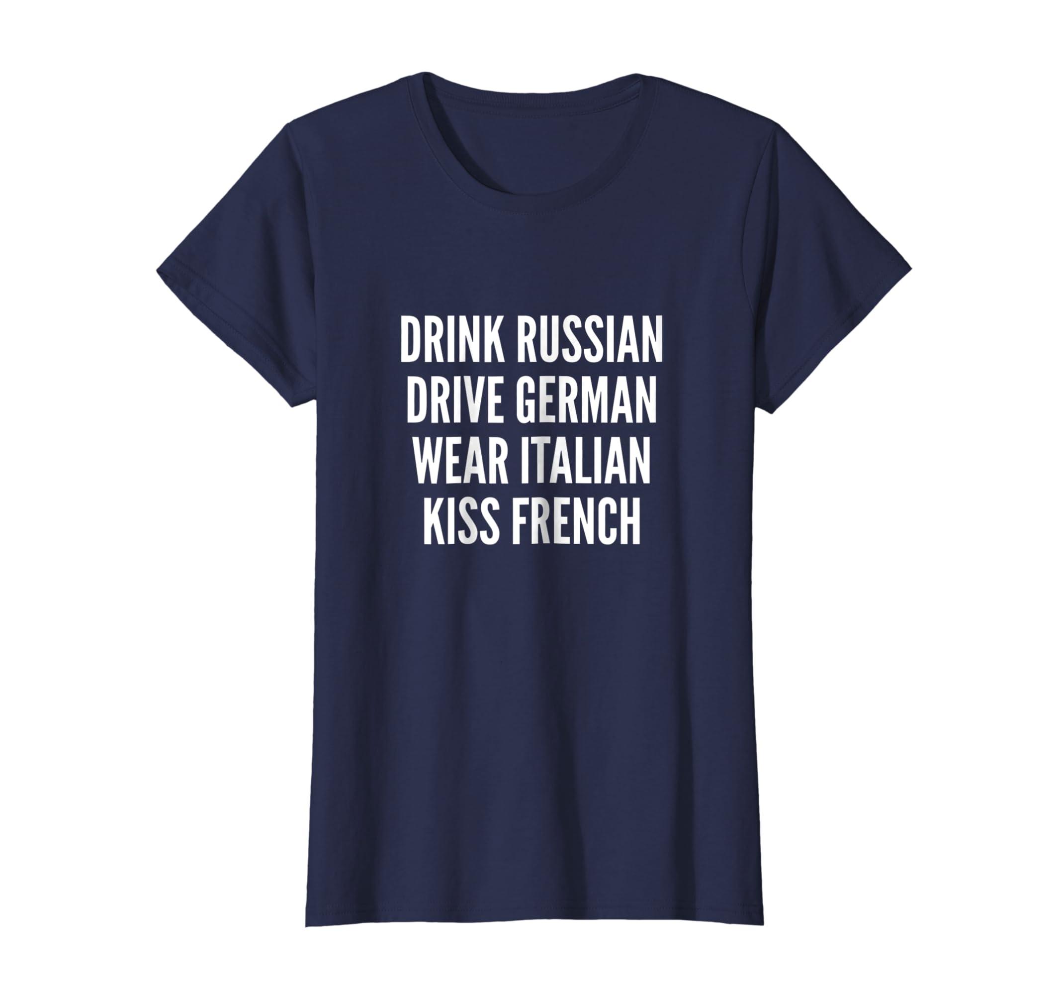 5e68bc7b8 Amazon.com: Drink Russian Drive German Wear Italian Kiss French T-Shirt:  Clothing