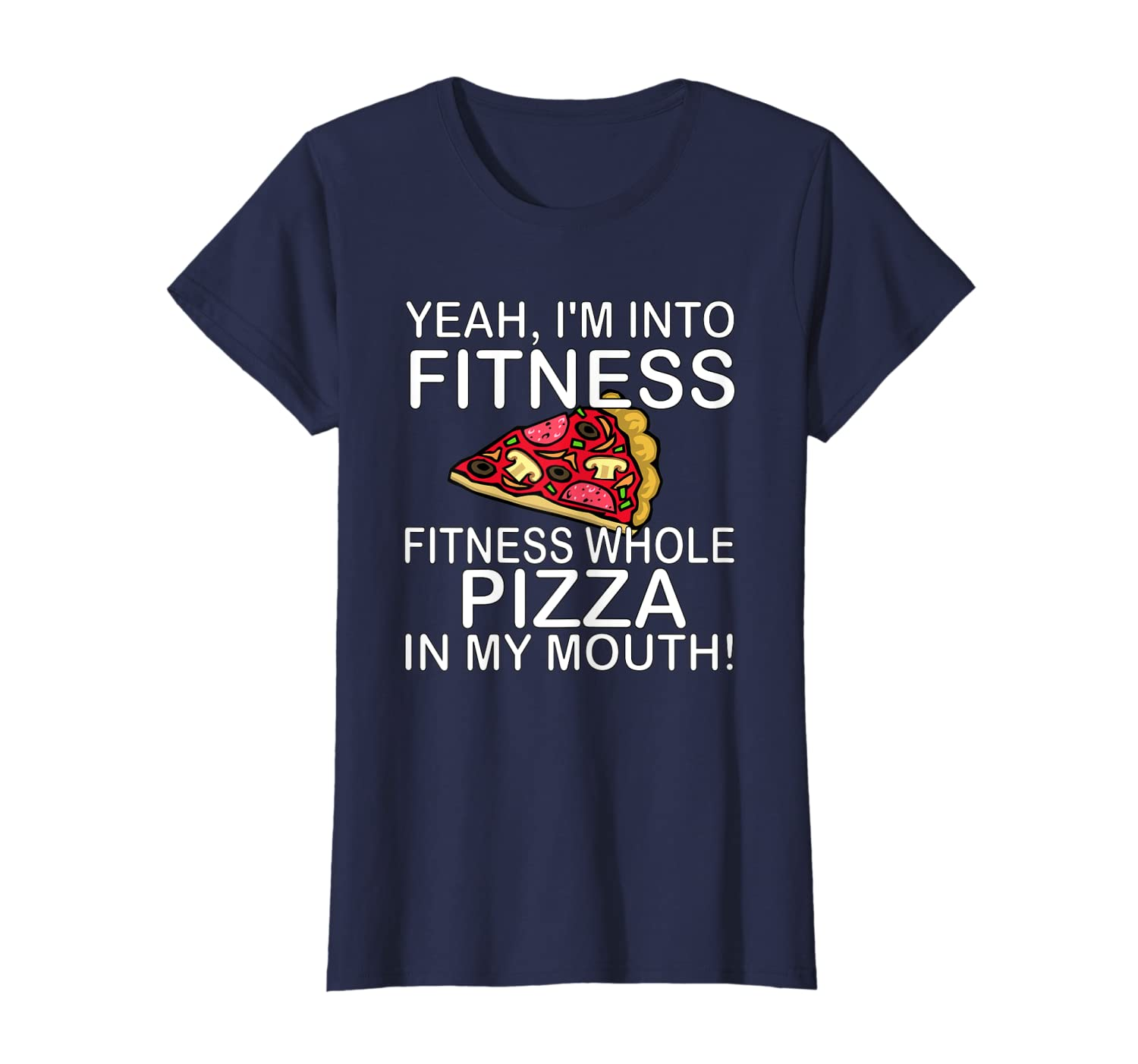 9526a89f1 Amazon.com: Yeah I'm Into Fitness Whole Pizza In My Mouth Funny T Shirt:  Clothing