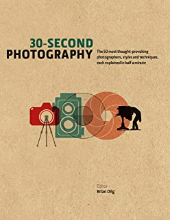 30-Second Photography: The 50 most thought-provoking photographers, styles and techniques, each explained in half a minute (30 Second Series)