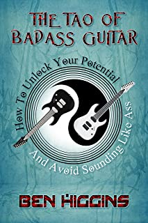 The Tao of Badass Guitar: How to Unlock Your Potential and Avoid Sounding Like Ass
