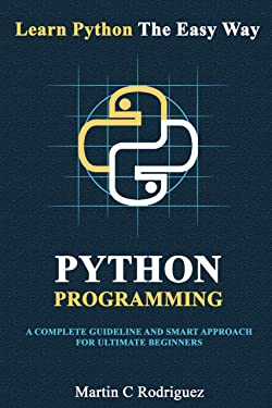 Python Programming: A Complete Guideline And Smart Approach For Ultimate Beginners (Learn Python The Easy Way)