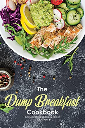 The Dump Breakfast Cookbook: Slow Cook Your Way to A Delicious Breakfast