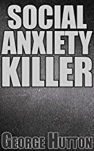 Social Anxiety Killer: Deprogram Your Anxieties, Obliterate Your Fears and Build Real Social Confidence