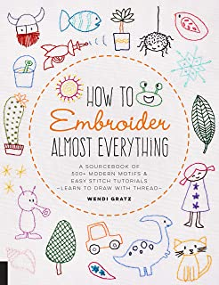 How to Embroider Almost Everything: A Sourcebook of 500+ Modern Motifs + Easy Stitch Tutorials Learn to Draw with Thread!