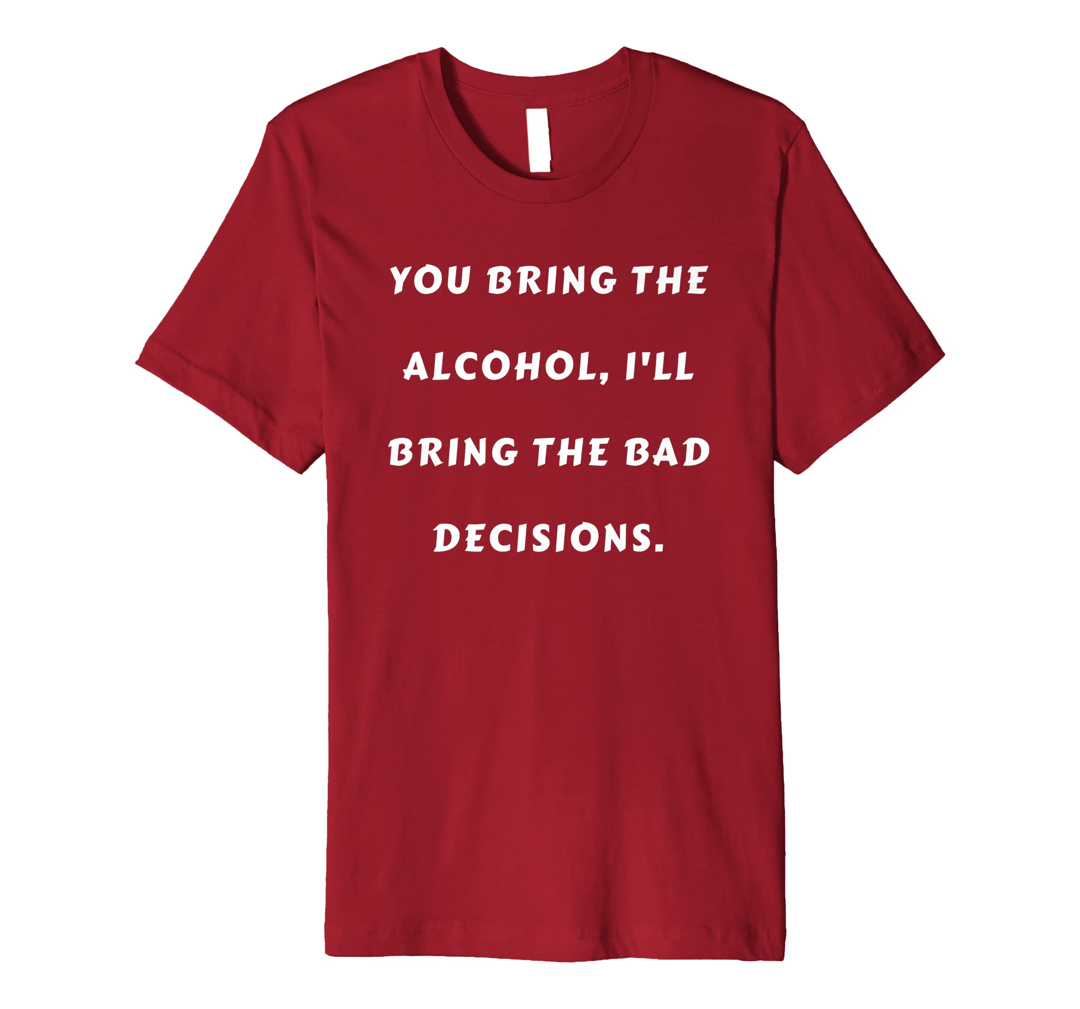 49c974aac Amazon.com: YOU BRING THE ALCOHOL, I'LL BRING THE BAD DECISIONS t shirt:  Clothing