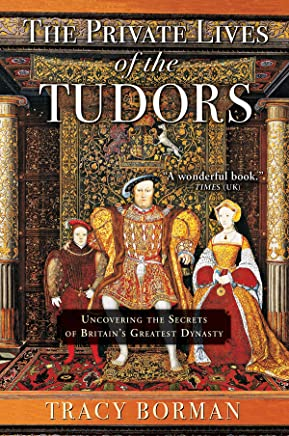 The Private Lives of the Tudors: Uncovering the Secrets of Britain s Greatest Dynasty