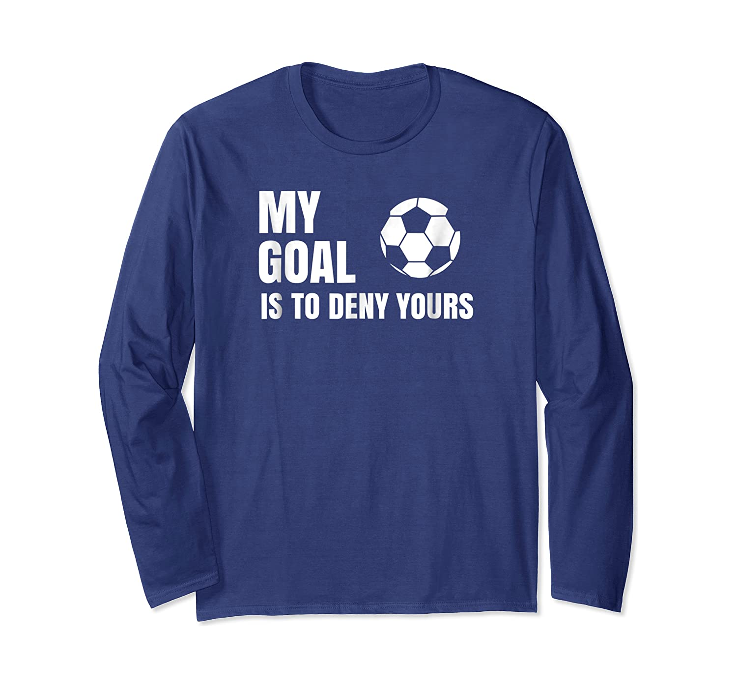 My Goal Is To Deny Yours - Soccer Goalie Shirt Long Sleeve T-shirt