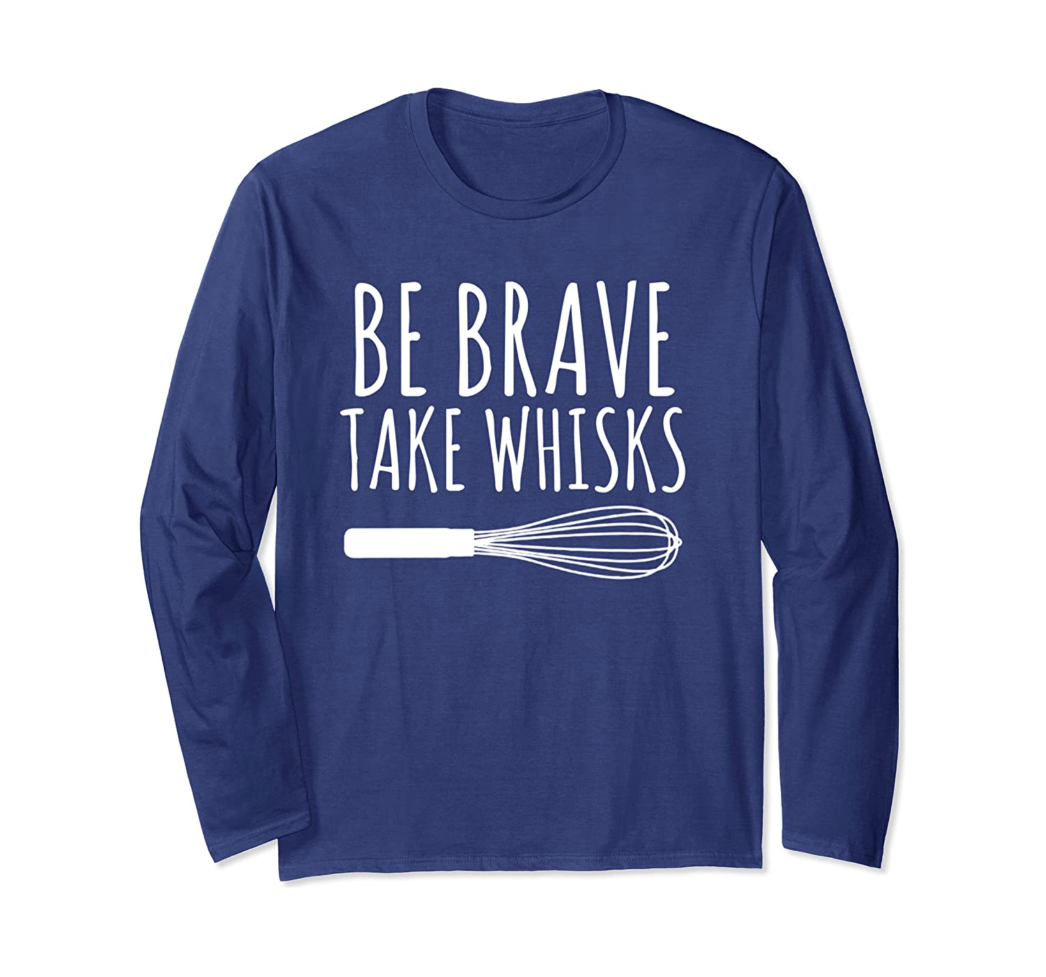 Cooking Baking Chef Cook Gift Be Brave Take Whisks Long Sleeve T-Shirt