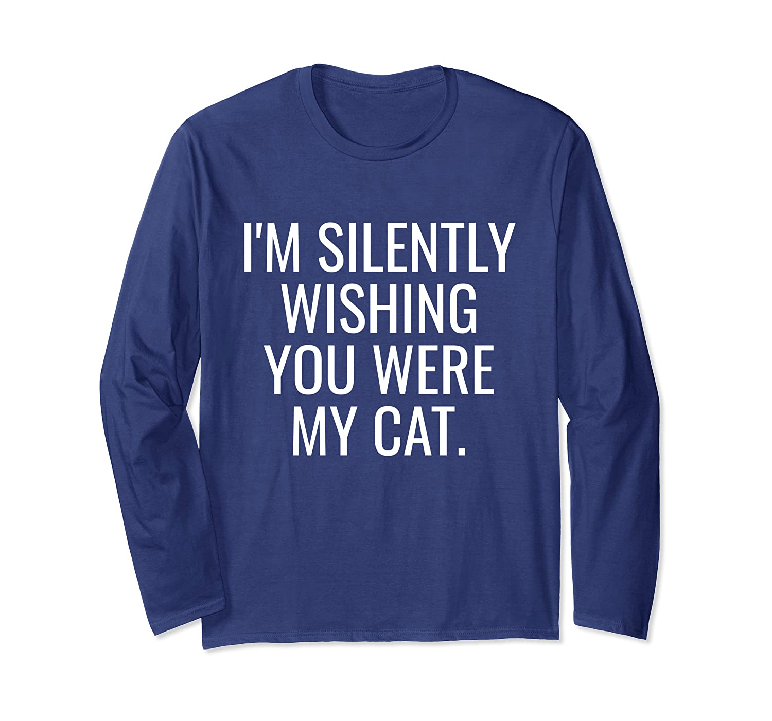 Funny Kitty Lover – I'm Silently Wishing You Were My Cat Long Sleeve T-Shirt