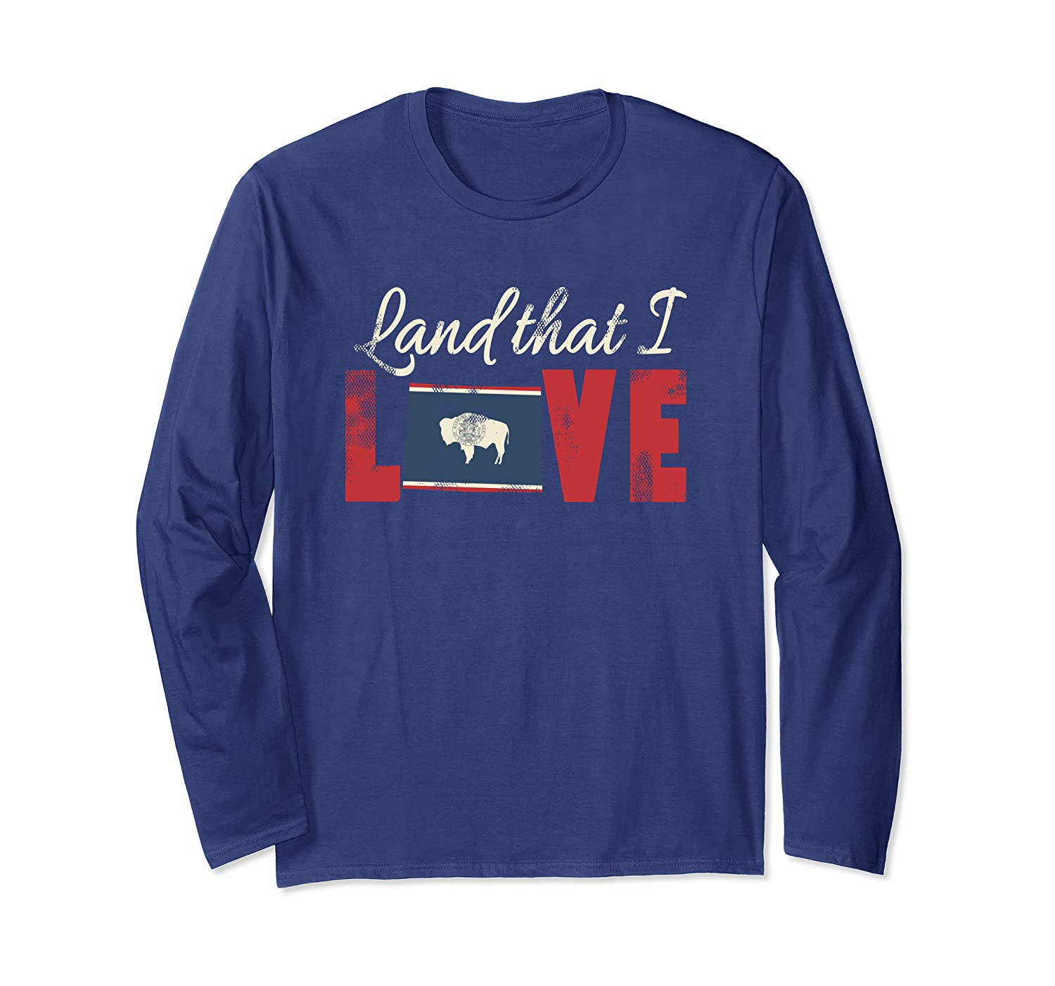 Wyoming Land That I Love State Flag Patriotic July 4th Long Sleeve T-Shirt