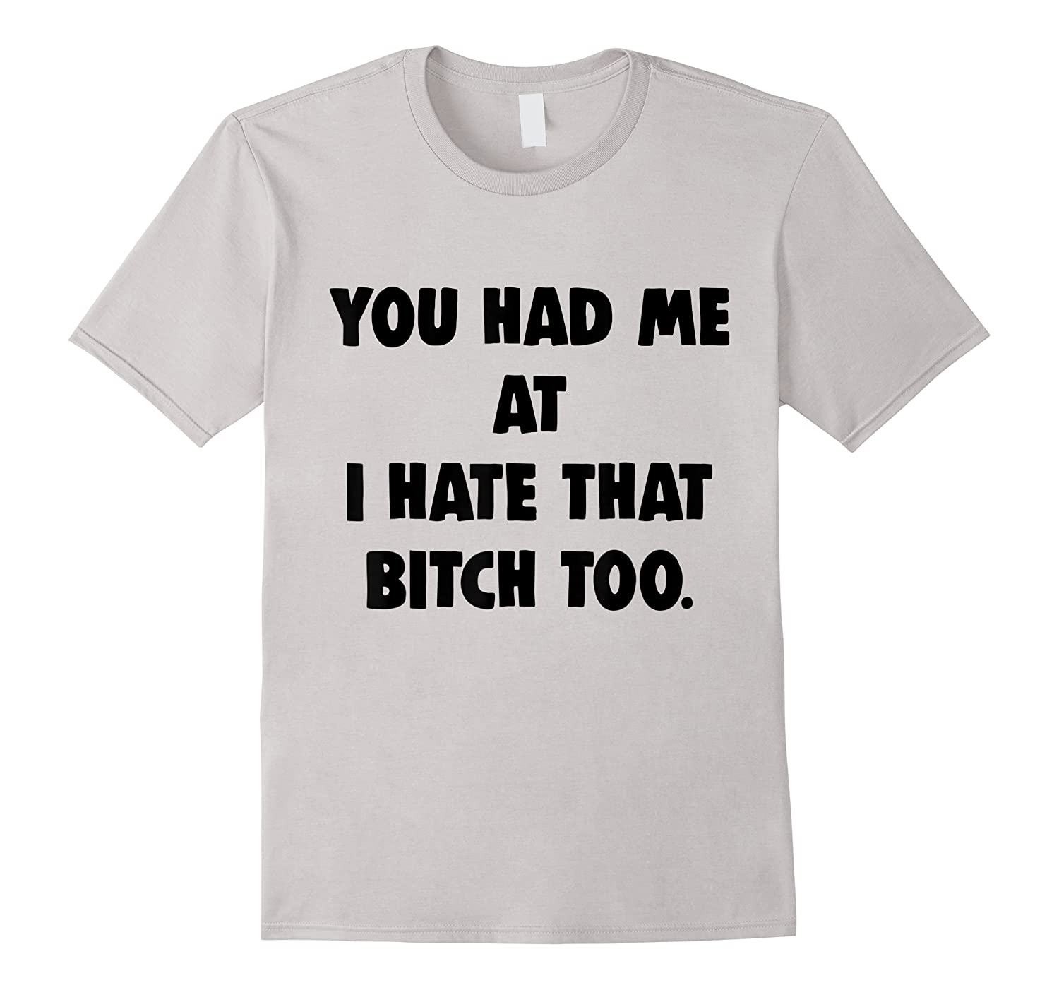 You Had Me At I Hate That Bitch Too Shirts