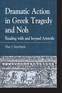 Dramatic Action in Greek Tragedy and Noh: Reading with and beyond Aristotle (Greek Studies: Interdisciplinary Approaches)
