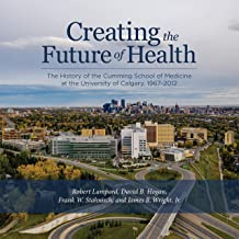 Creating the Future of Health: The History of the Cumming School of Medicine at the University of Calgary, 1967-2012