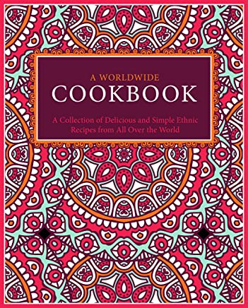 A Worldwide Cookbook: A Collection of Delicious and Simple Ethnic Recipes from All Over the World (English Edition)