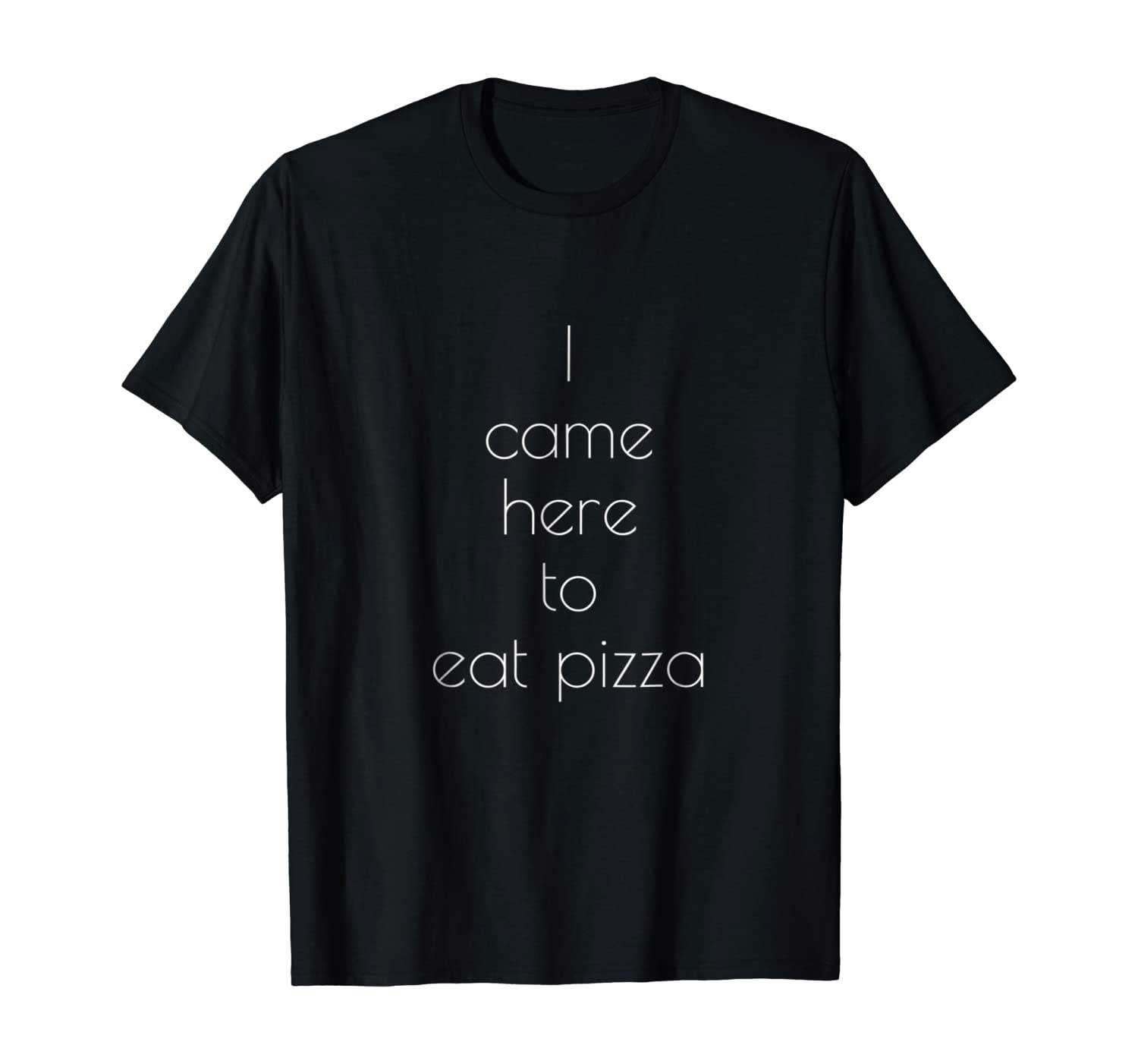 I Came Here To Eat Pizza T-shirt - Pizza Lovers Tee For All