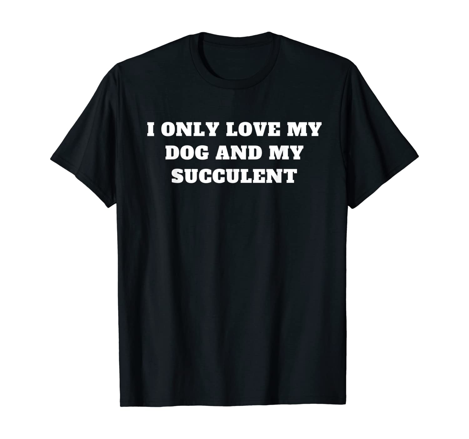 I only love my dog and my succulent T-Shirt
