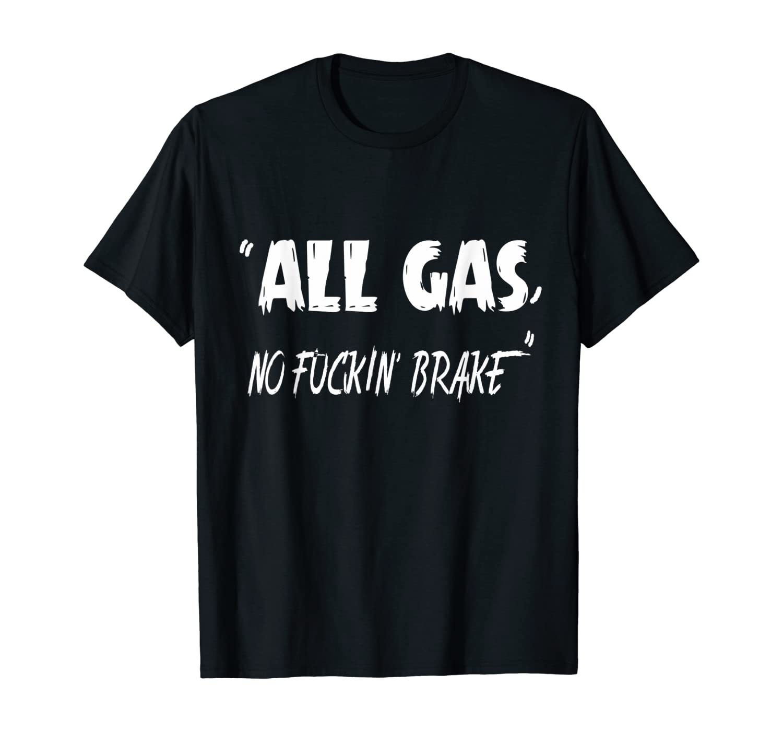 All Gas no fuckin' brake men and women tee T-Shirt