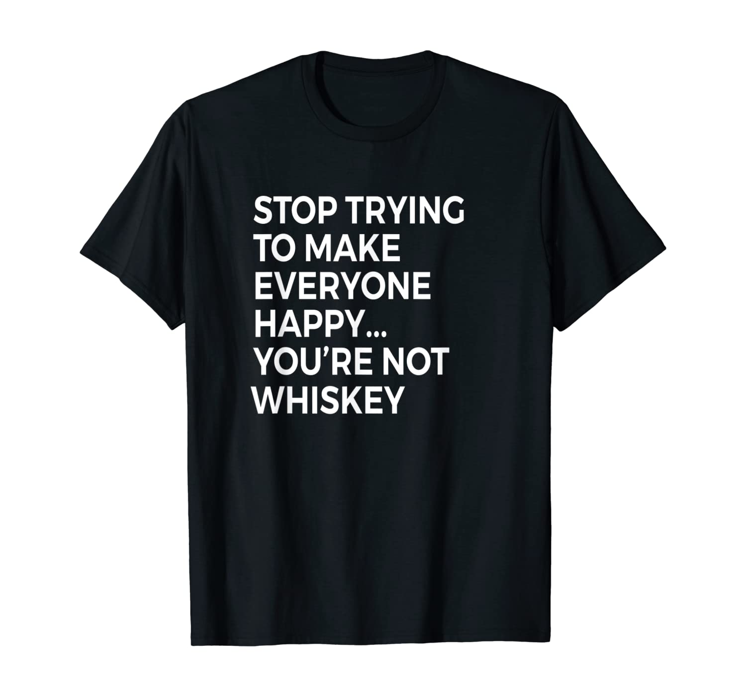 Stop Trying To Make Everyone Happy You're Not Whiskey Shirt