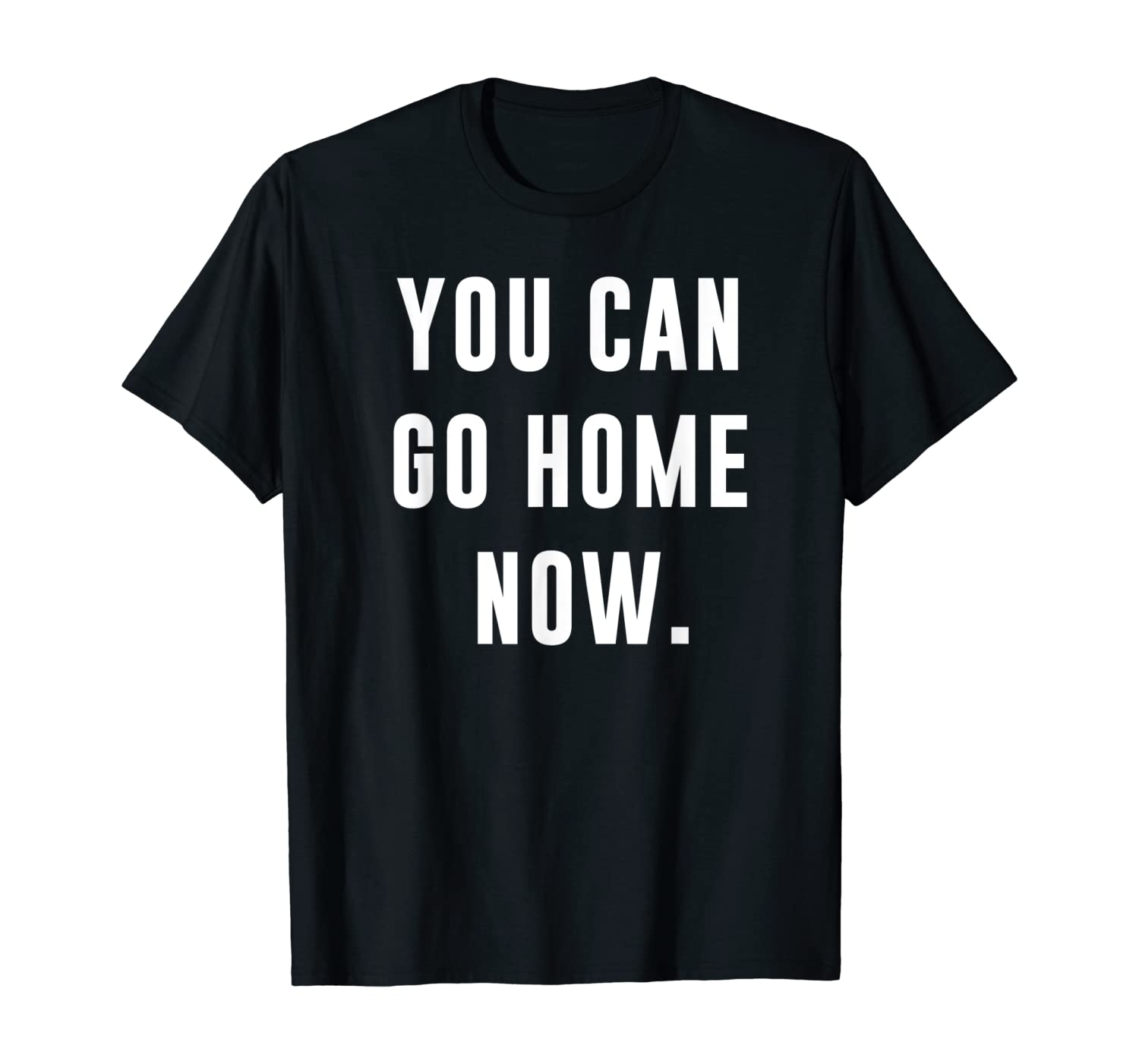You Can Go Home Now - Gym Workout T-Shirt