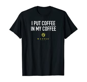 I Put Coffee In My Coffee - Wattle Cafe T-Shirt