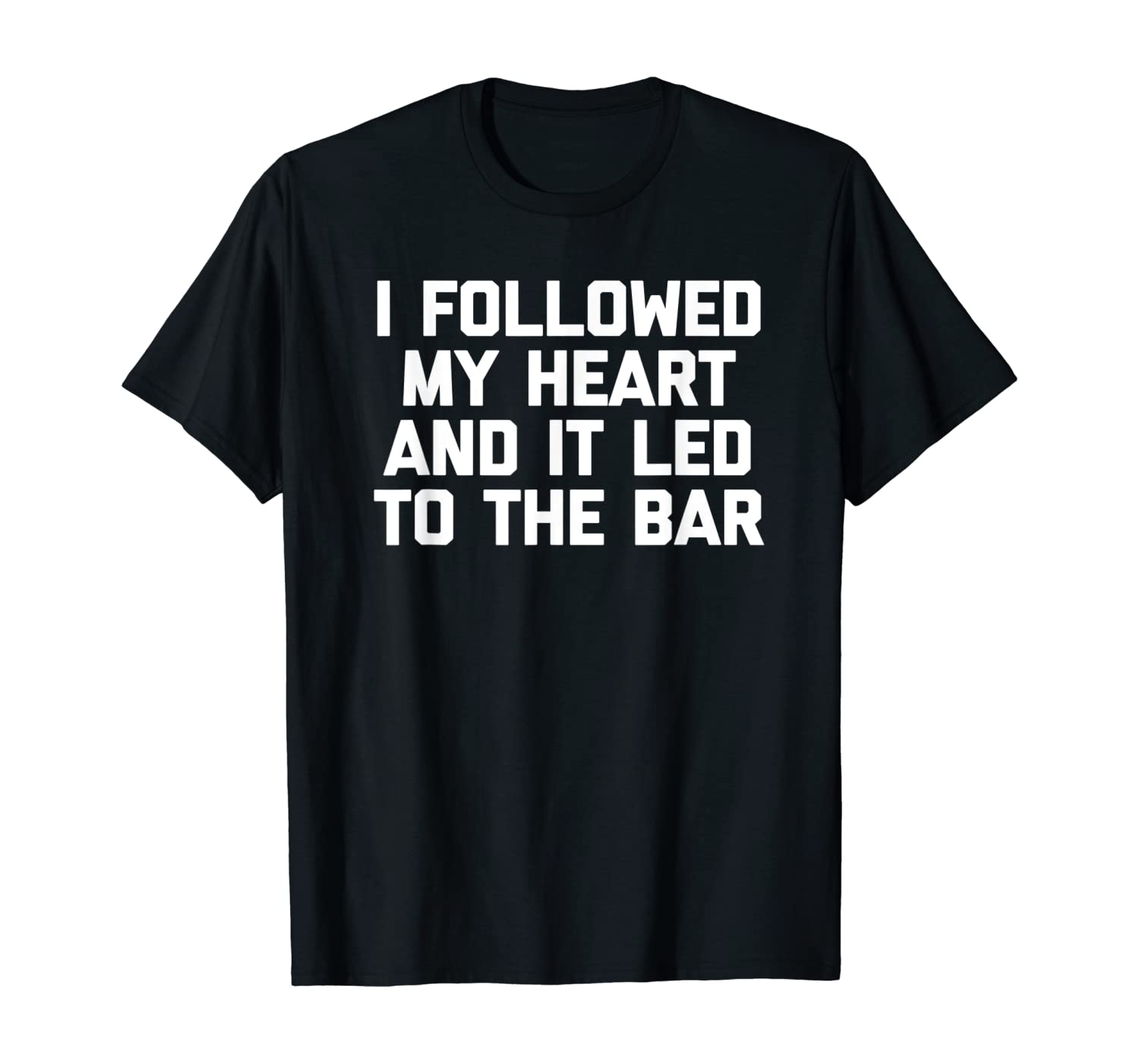 I Followed My Heart & It Led To The Bar T-Shirt funny saying T-Shirt