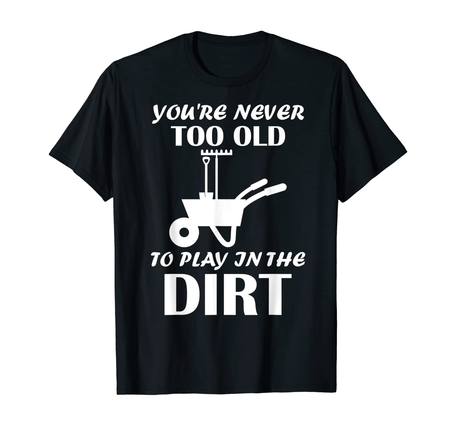 Gardening You're Never Too Old To Play In The Dirt Gardener T-Shirt