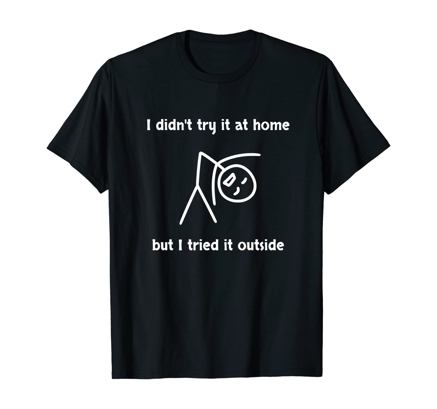 I tried it outside, didn't try at home funny graphic t-shirt
