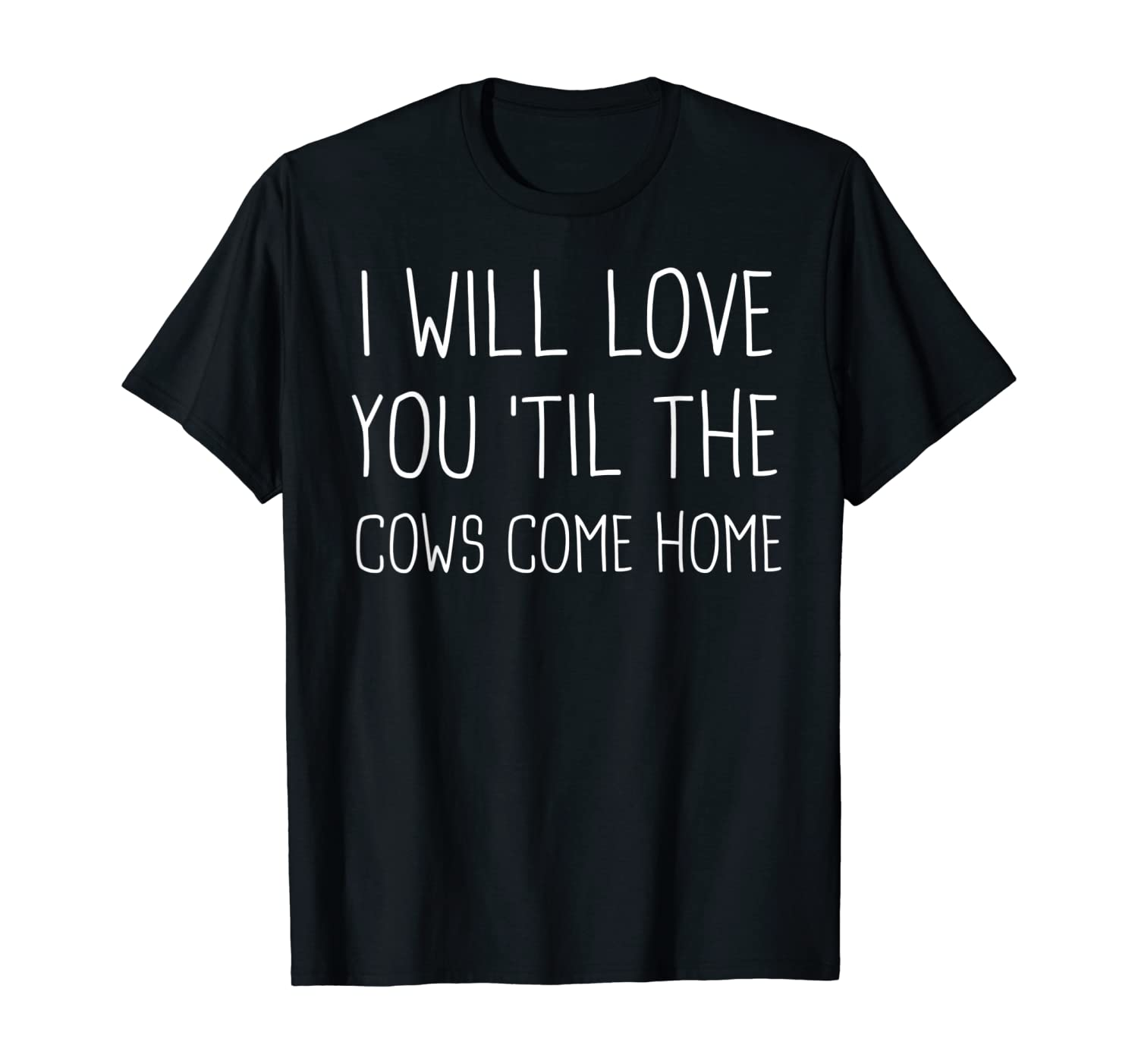 I will love 'til the cows come home cow cows Gift T-Shirt