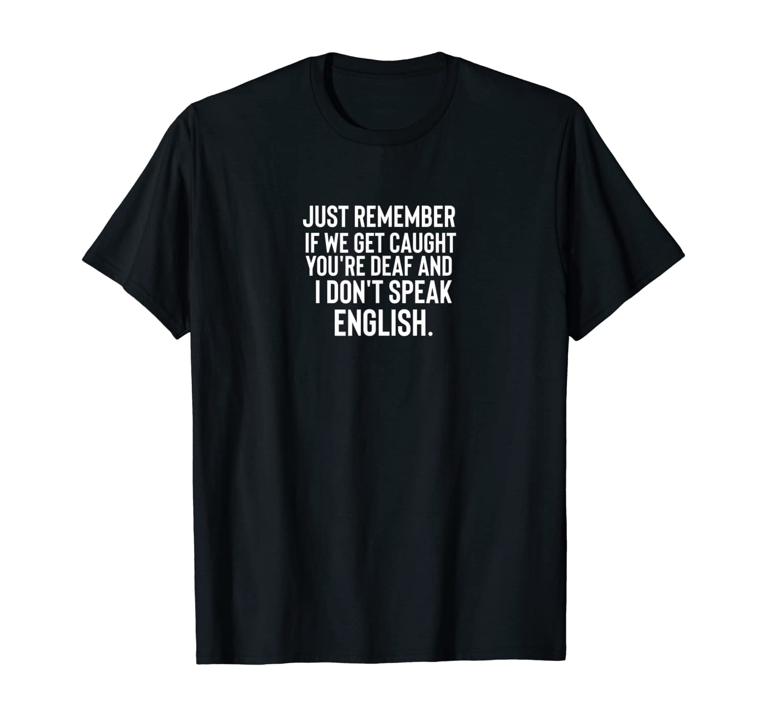 Just Remember If We Get Caught You're Deaf T-Shirt