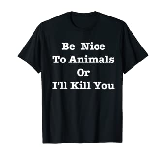 Be Kind To Animals or I/'ll Kill You Dog Lover Vegan Vegetarian Funny T-Shirt