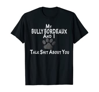 Amazon Com My Bully Bordeaux And I Talk Shit About You Tshirt Clothing He's adorable as he tries to figure out how it works! my bully bordeaux and i talk shit about