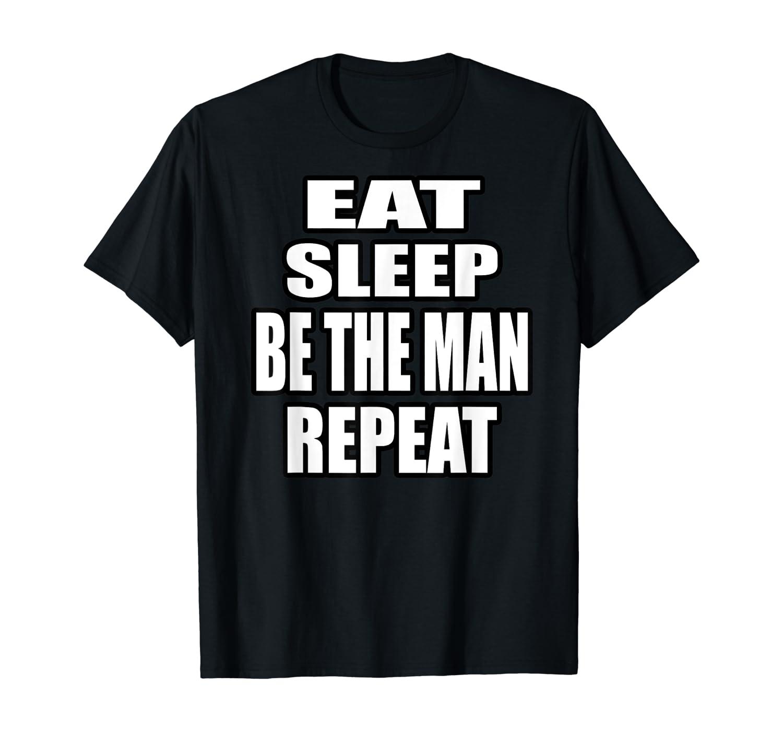 Eat Sleep Be The Man Repeat T-Shirt