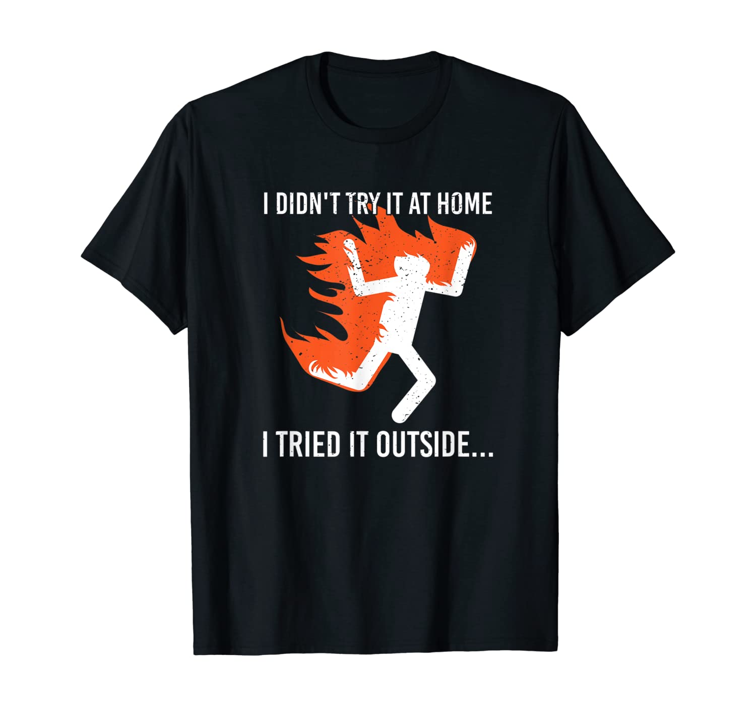 I didn't try it at home. I tried it outside Fire Joke T-Shirt