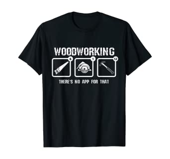 Amazon Com Woodworking There S No App For That Shirt Carpenter Clothing